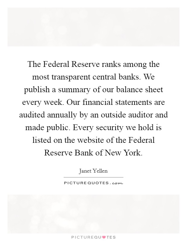 The Federal Reserve ranks among the most transparent central banks. We publish a summary of our balance sheet every week. Our financial statements are audited annually by an outside auditor and made public. Every security we hold is listed on the website of the Federal Reserve Bank of New York Picture Quote #1
