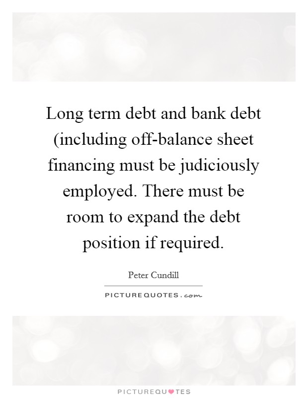 Long term debt and bank debt (including off-balance sheet financing must be judiciously employed. There must be room to expand the debt position if required Picture Quote #1