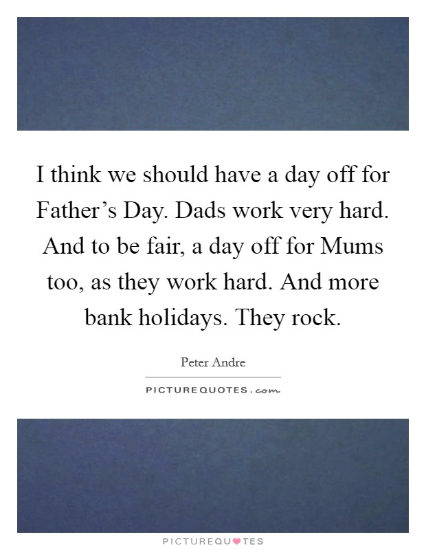 I think we should have a day off for Father's Day. Dads work very hard. And to be fair, a day off for Mums too, as they work hard. And more bank holidays. They rock Picture Quote #1
