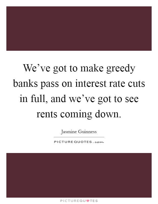 We've got to make greedy banks pass on interest rate cuts in full, and we've got to see rents coming down Picture Quote #1