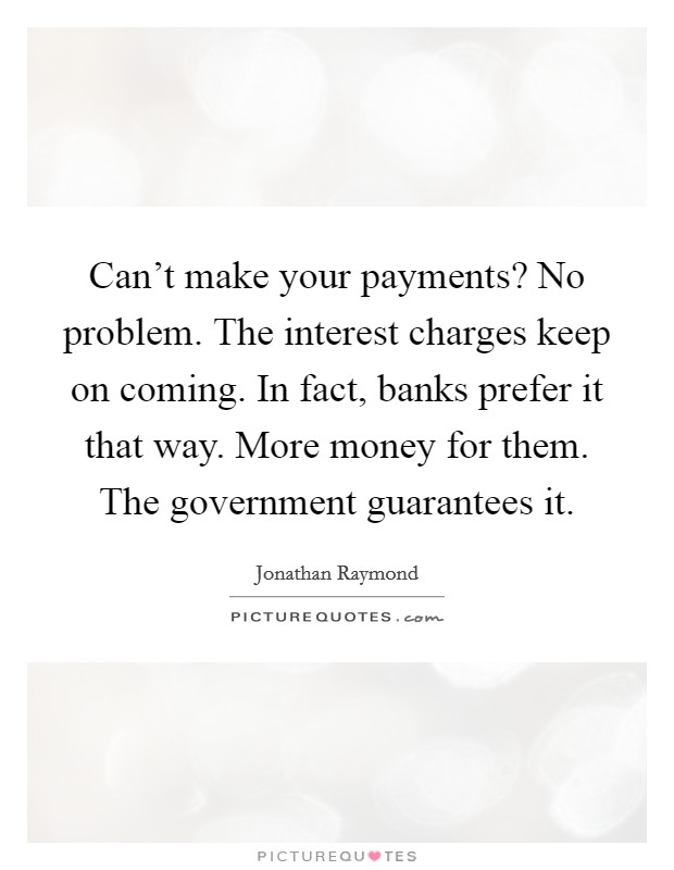 Can't make your payments? No problem. The interest charges keep on coming. In fact, banks prefer it that way. More money for them. The government guarantees it Picture Quote #1