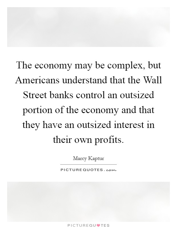 The economy may be complex, but Americans understand that the Wall Street banks control an outsized portion of the economy and that they have an outsized interest in their own profits Picture Quote #1