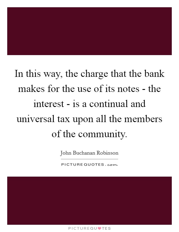 In this way, the charge that the bank makes for the use of its notes - the interest - is a continual and universal tax upon all the members of the community Picture Quote #1