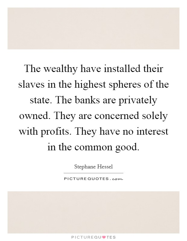 The wealthy have installed their slaves in the highest spheres of the state. The banks are privately owned. They are concerned solely with profits. They have no interest in the common good Picture Quote #1