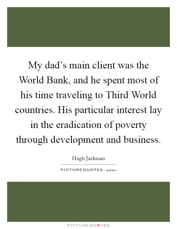 My dad's main client was the World Bank, and he spent most of his time traveling to Third World countries. His particular interest lay in the eradication of poverty through development and business Picture Quote #1
