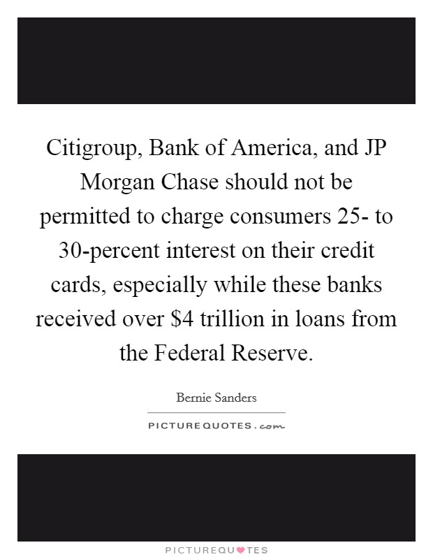 Citigroup, Bank of America, and JP Morgan Chase should not be permitted to charge consumers 25- to 30-percent interest on their credit cards, especially while these banks received over $4 trillion in loans from the Federal Reserve Picture Quote #1