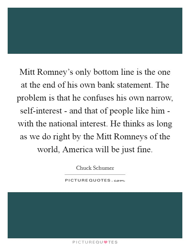 Mitt Romney's only bottom line is the one at the end of his own bank statement. The problem is that he confuses his own narrow, self-interest - and that of people like him - with the national interest. He thinks as long as we do right by the Mitt Romneys of the world, America will be just fine Picture Quote #1