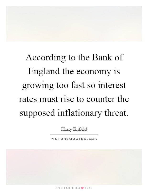 According to the Bank of England the economy is growing too fast so interest rates must rise to counter the supposed inflationary threat Picture Quote #1