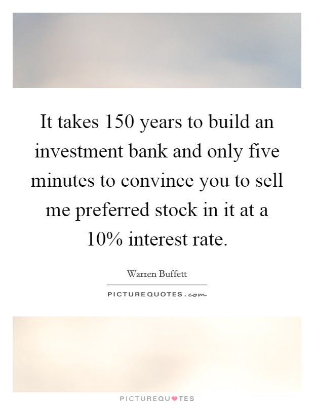 It takes 150 years to build an investment bank and only five minutes to convince you to sell me preferred stock in it at a 10% interest rate Picture Quote #1