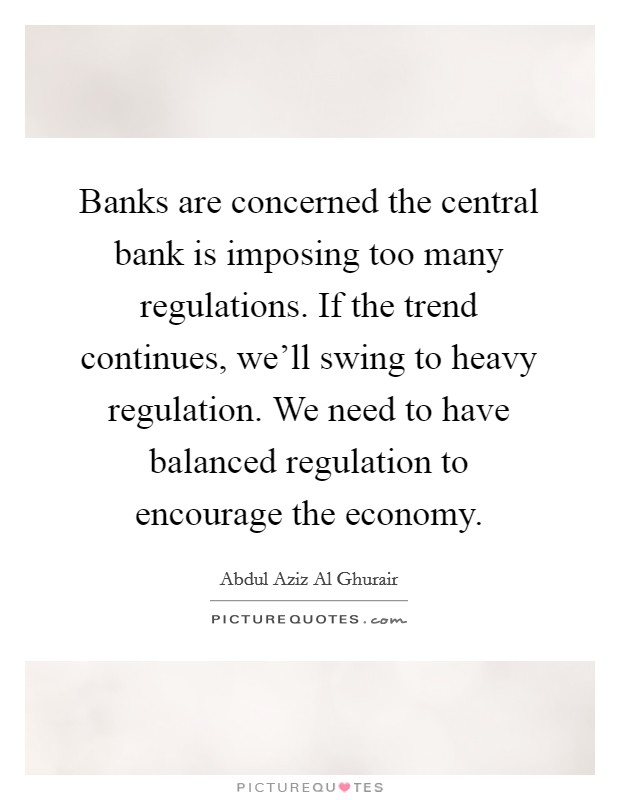 Banks are concerned the central bank is imposing too many regulations. If the trend continues, we'll swing to heavy regulation. We need to have balanced regulation to encourage the economy Picture Quote #1