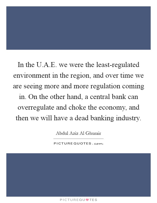 In the U.A.E. we were the least-regulated environment in the region, and over time we are seeing more and more regulation coming in. On the other hand, a central bank can overregulate and choke the economy, and then we will have a dead banking industry Picture Quote #1