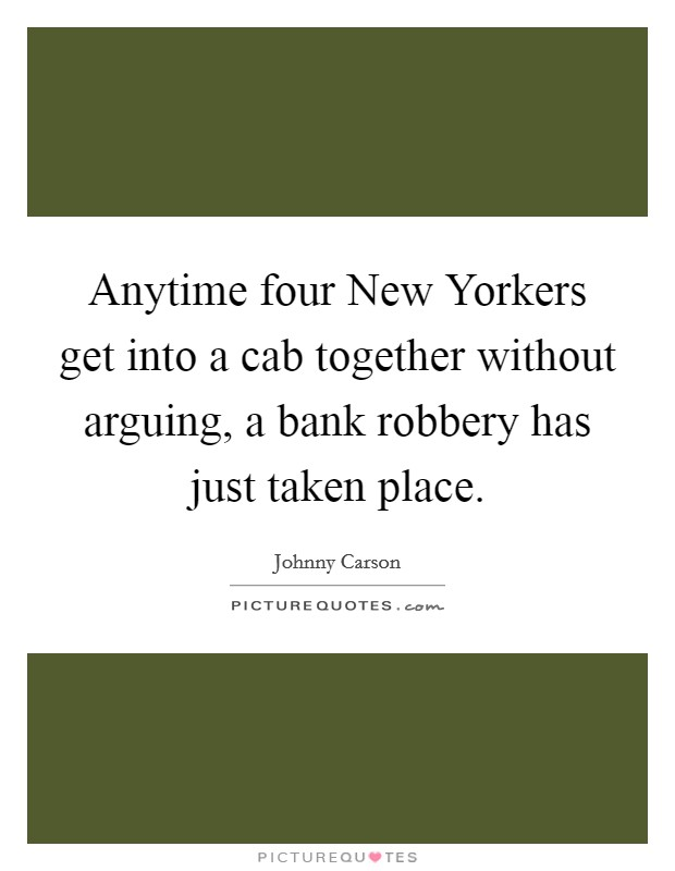 Anytime four New Yorkers get into a cab together without arguing, a bank robbery has just taken place Picture Quote #1