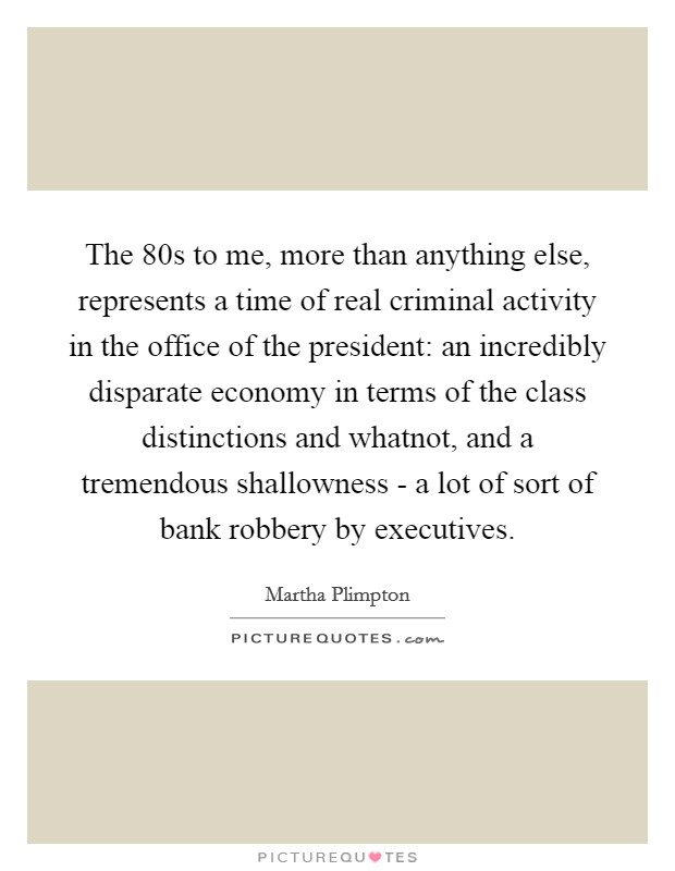 The  80s to me, more than anything else, represents a time of real criminal activity in the office of the president: an incredibly disparate economy in terms of the class distinctions and whatnot, and a tremendous shallowness - a lot of sort of bank robbery by executives Picture Quote #1