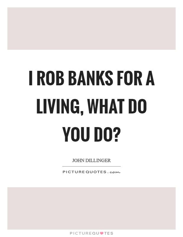 I rob banks for a living, what do you do? Picture Quote #1
