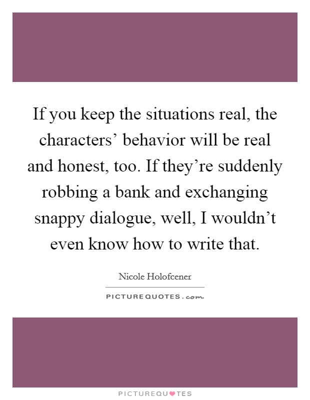 If you keep the situations real, the characters' behavior will be real and honest, too. If they're suddenly robbing a bank and exchanging snappy dialogue, well, I wouldn't even know how to write that Picture Quote #1