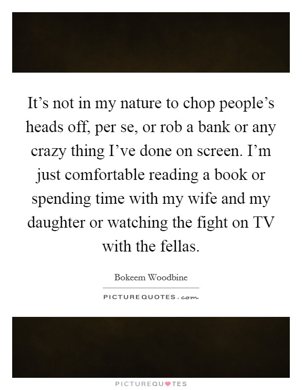 It's not in my nature to chop people's heads off, per se, or rob a bank or any crazy thing I've done on screen. I'm just comfortable reading a book or spending time with my wife and my daughter or watching the fight on TV with the fellas Picture Quote #1