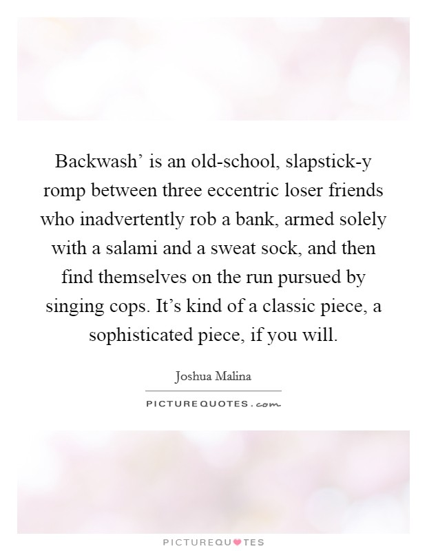 Backwash' is an old-school, slapstick-y romp between three eccentric loser friends who inadvertently rob a bank, armed solely with a salami and a sweat sock, and then find themselves on the run pursued by singing cops. It's kind of a classic piece, a sophisticated piece, if you will Picture Quote #1