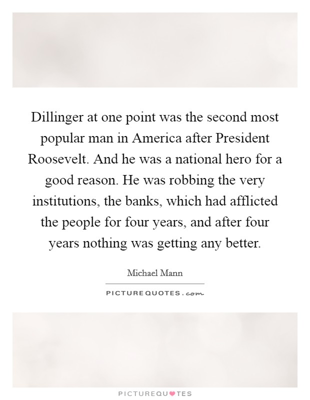 Dillinger at one point was the second most popular man in America after President Roosevelt. And he was a national hero for a good reason. He was robbing the very institutions, the banks, which had afflicted the people for four years, and after four years nothing was getting any better Picture Quote #1