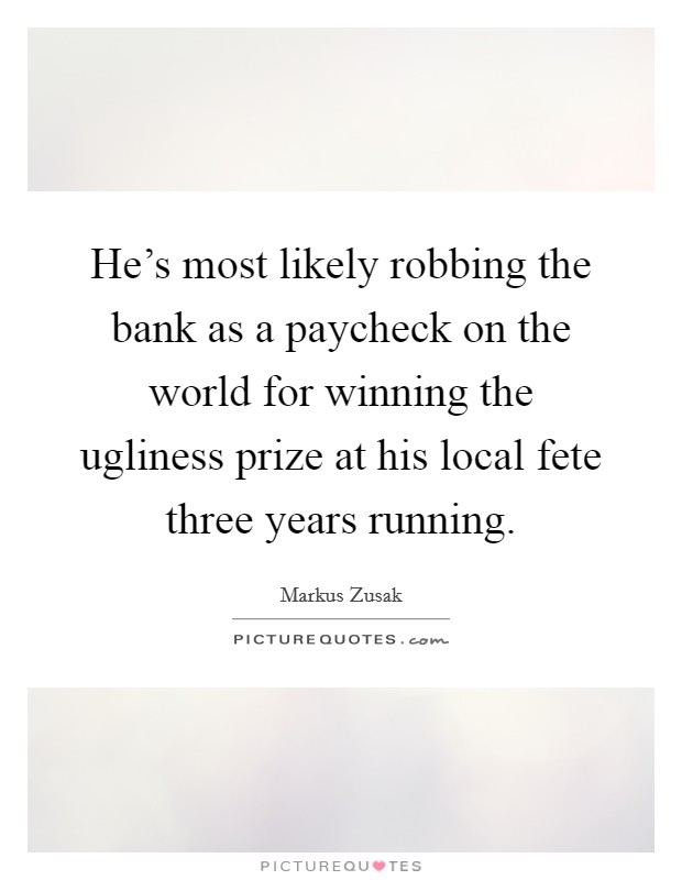 He's most likely robbing the bank as a paycheck on the world for winning the ugliness prize at his local fete three years running Picture Quote #1