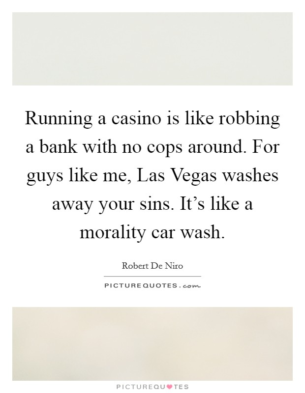 Running a casino is like robbing a bank with no cops around. For guys like me, Las Vegas washes away your sins. It's like a morality car wash Picture Quote #1