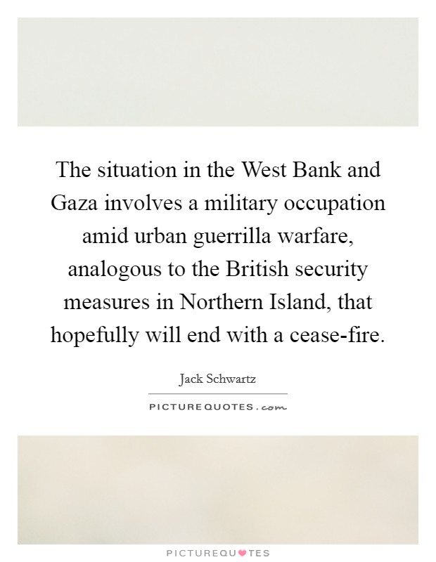 The situation in the West Bank and Gaza involves a military occupation amid urban guerrilla warfare, analogous to the British security measures in Northern Island, that hopefully will end with a cease-fire Picture Quote #1