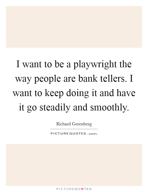I want to be a playwright the way people are bank tellers. I want to keep doing it and have it go steadily and smoothly Picture Quote #1