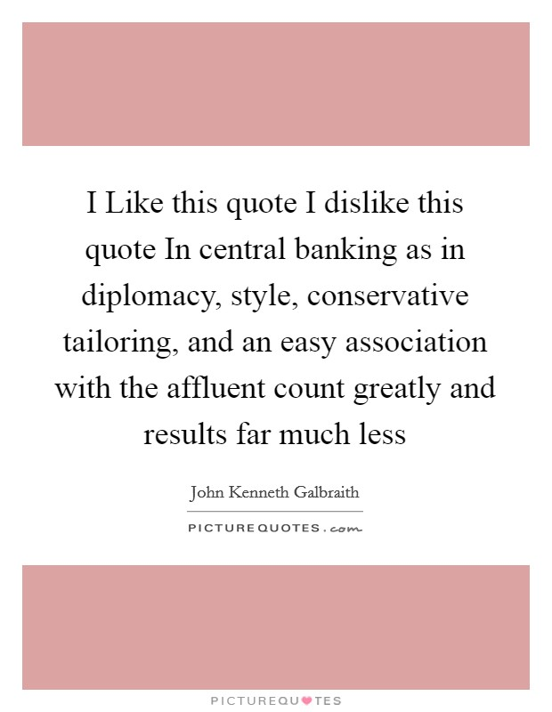 I Like this quote I dislike this quote In central banking as in diplomacy, style, conservative tailoring, and an easy association with the affluent count greatly and results far much less Picture Quote #1