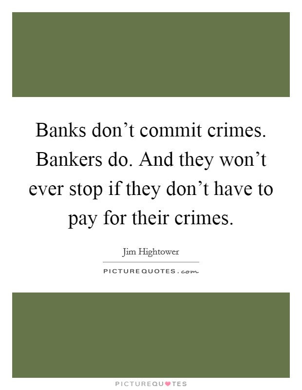 Banks don't commit crimes. Bankers do. And they won't ever stop if they don't have to pay for their crimes Picture Quote #1