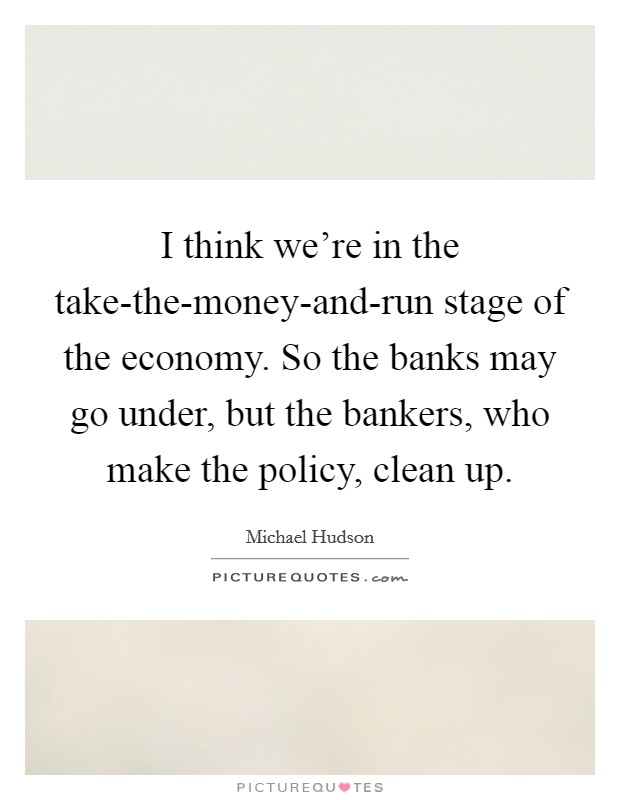 I think we're in the take-the-money-and-run stage of the economy. So the banks may go under, but the bankers, who make the policy, clean up Picture Quote #1