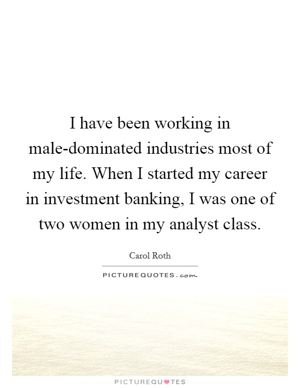 I have been working in male-dominated industries most of my life. When I started my career in investment banking, I was one of two women in my analyst class Picture Quote #1