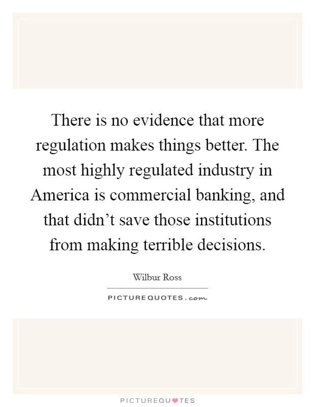 There is no evidence that more regulation makes things better. The most highly regulated industry in America is commercial banking, and that didn't save those institutions from making terrible decisions Picture Quote #1