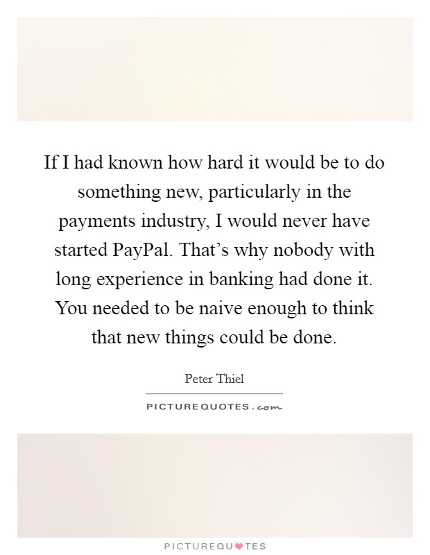 If I had known how hard it would be to do something new, particularly in the payments industry, I would never have started PayPal. That's why nobody with long experience in banking had done it. You needed to be naive enough to think that new things could be done Picture Quote #1