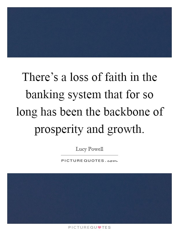 There's a loss of faith in the banking system that for so long has been the backbone of prosperity and growth Picture Quote #1