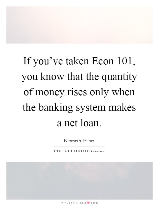 If you've taken Econ 101, you know that the quantity of money rises only when the banking system makes a net loan Picture Quote #1