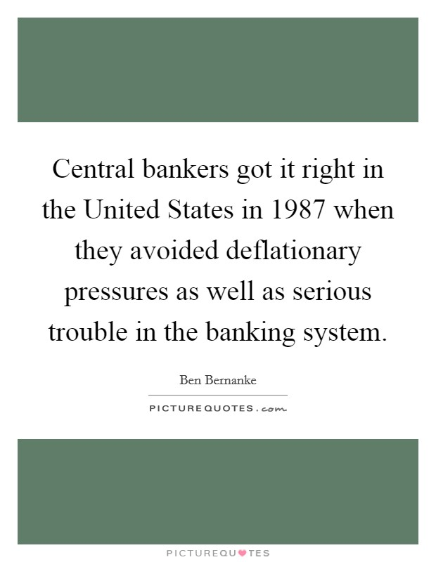 Central bankers got it right in the United States in 1987 when they avoided deflationary pressures as well as serious trouble in the banking system Picture Quote #1
