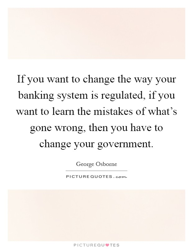If you want to change the way your banking system is regulated, if you want to learn the mistakes of what's gone wrong, then you have to change your government Picture Quote #1