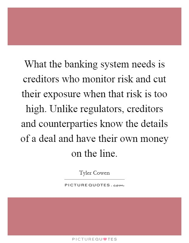 What the banking system needs is creditors who monitor risk and cut their exposure when that risk is too high. Unlike regulators, creditors and counterparties know the details of a deal and have their own money on the line Picture Quote #1