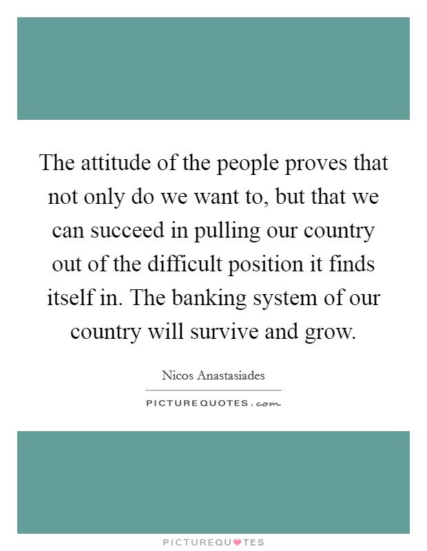 The attitude of the people proves that not only do we want to, but that we can succeed in pulling our country out of the difficult position it finds itself in. The banking system of our country will survive and grow Picture Quote #1