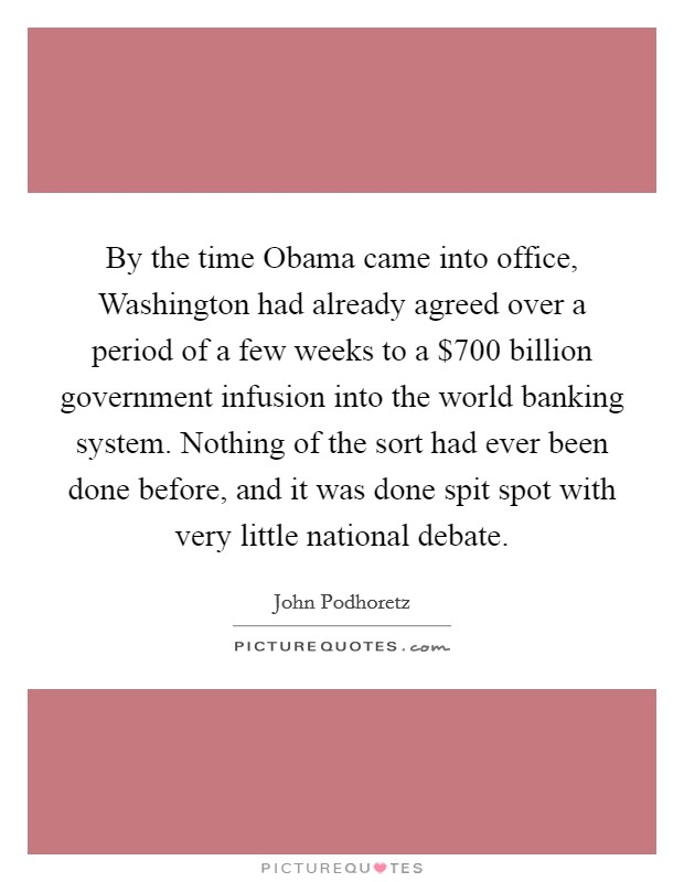 By the time Obama came into office, Washington had already agreed over a period of a few weeks to a $700 billion government infusion into the world banking system. Nothing of the sort had ever been done before, and it was done spit spot with very little national debate Picture Quote #1