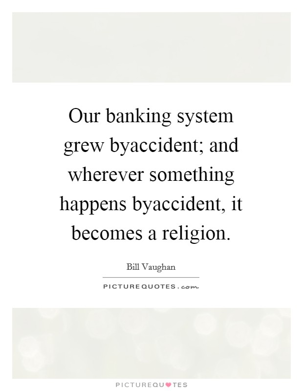 Our banking system grew byaccident; and wherever something happens byaccident, it becomes a religion Picture Quote #1