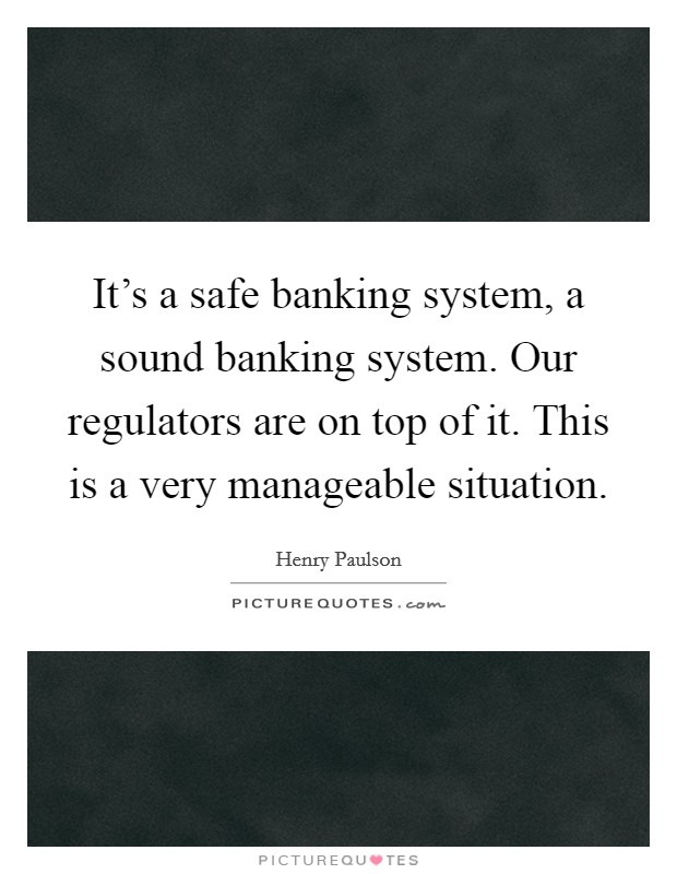 It's a safe banking system, a sound banking system. Our regulators are on top of it. This is a very manageable situation Picture Quote #1