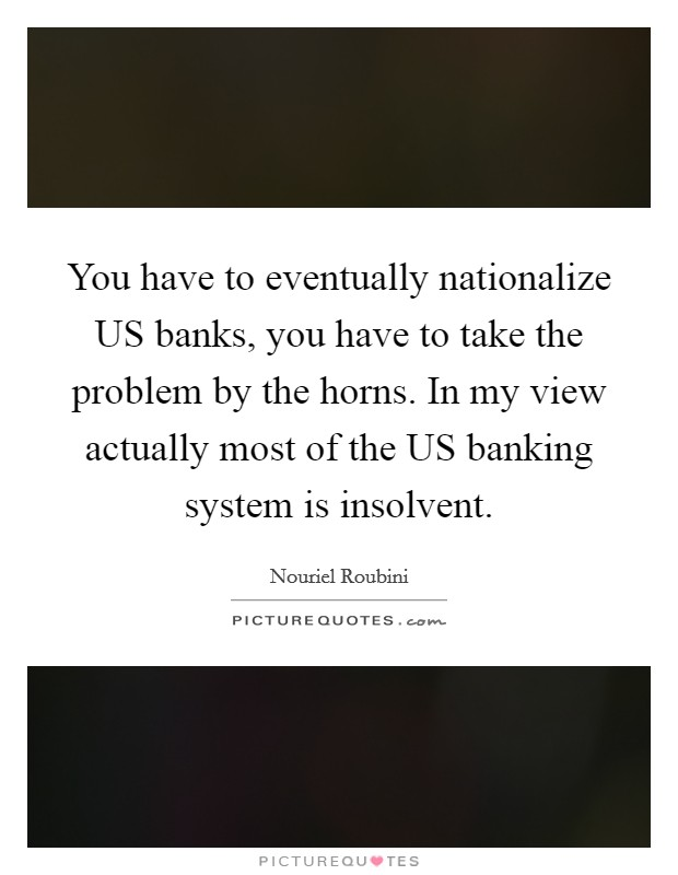 You have to eventually nationalize US banks, you have to take the problem by the horns. In my view actually most of the US banking system is insolvent Picture Quote #1