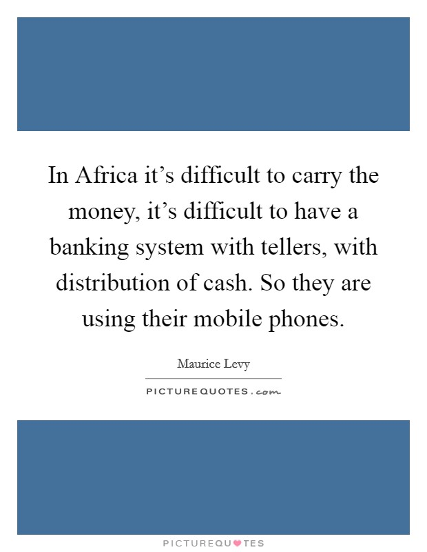 In Africa it's difficult to carry the money, it's difficult to have a banking system with tellers, with distribution of cash. So they are using their mobile phones Picture Quote #1
