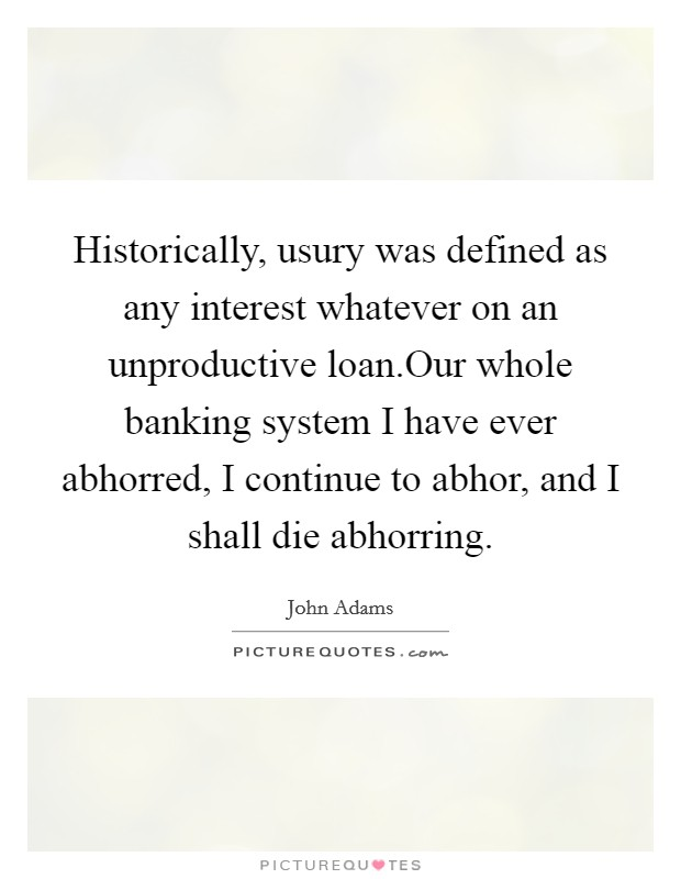 Historically, usury was defined as any interest whatever on an unproductive loan.Our whole banking system I have ever abhorred, I continue to abhor, and I shall die abhorring Picture Quote #1