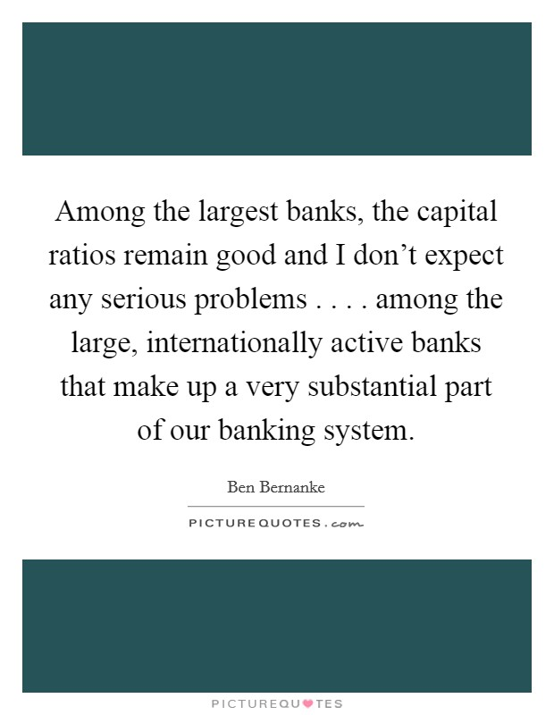 Among the largest banks, the capital ratios remain good and I don't expect any serious problems . . . . among the large, internationally active banks that make up a very substantial part of our banking system Picture Quote #1