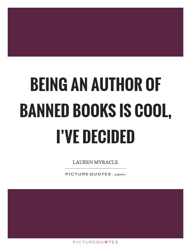 Being an author of banned books is cool, I've decided Picture Quote #1