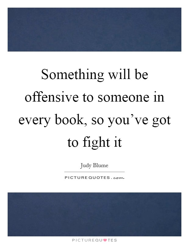 Something will be offensive to someone in every book, so you've got to fight it Picture Quote #1