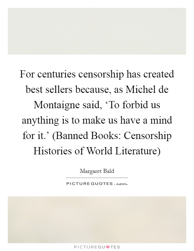 For centuries censorship has created best sellers because, as Michel de Montaigne said, 'To forbid us anything is to make us have a mind for it.' (Banned Books: Censorship Histories of World Literature) Picture Quote #1