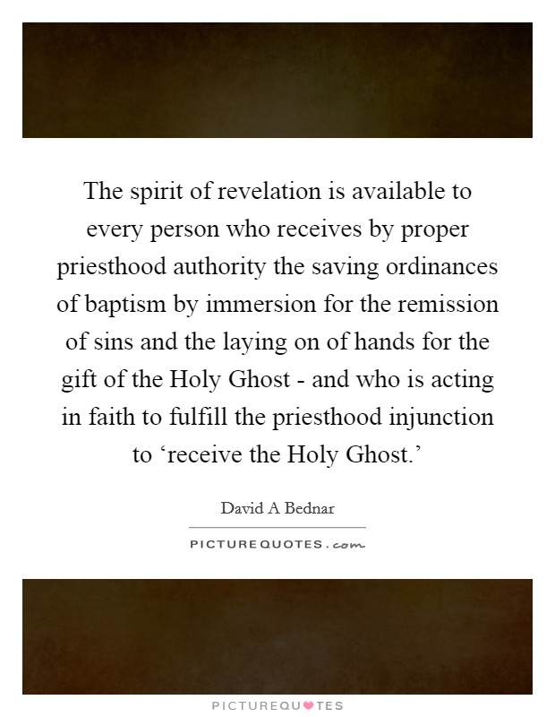 The spirit of revelation is available to every person who receives by proper priesthood authority the saving ordinances of baptism by immersion for the remission of sins and the laying on of hands for the gift of the Holy Ghost - and who is acting in faith to fulfill the priesthood injunction to 'receive the Holy Ghost.' Picture Quote #1
