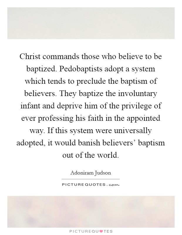 Christ commands those who believe to be baptized. Pedobaptists adopt a system which tends to preclude the baptism of believers. They baptize the involuntary infant and deprive him of the privilege of ever professing his faith in the appointed way. If this system were universally adopted, it would banish believers' baptism out of the world Picture Quote #1